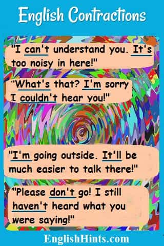 A confusing background to a conversation: 'I can't understand you. It's too noisy in here.' 'What's that? I'm sorry. I couldn't hear you!''I'm going outside. It'll be easier to talk...' (etc.)