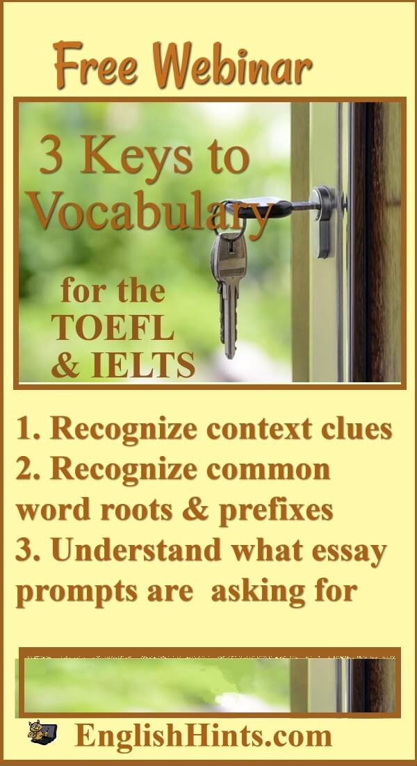 keys to unlocking a door (vocabulary for the TOEFL & IELTS): 1. Recognize context clues 2.Recognize prefixes & word roots 3. Understand what essay prompts are asking for
