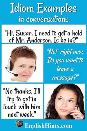Idioms in use (women on the phone): 'Hey Susan, I need to get a hold of Mr. Anderson. Is he in?' 'Not now. Do you want to leave a message?' 'No, thanks. I'll try to get a hold of him next week.'