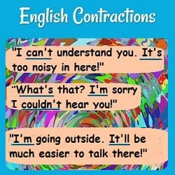A conversation using contractions: 'I can't understand you. It's too noisy in here.'