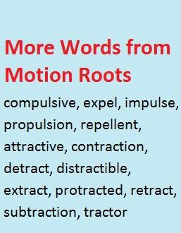 More words from Latin verbs of motion (pleeare and trahere): compulsive, expel, repellent, attractive, protracted, extract, tractor, etc.