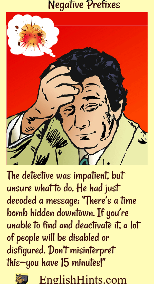 picture of a worried detective imagining an explosion, with a short story using negative prefixes. He decoded a message that a bomb will explode unless he can deactivate it immediately.