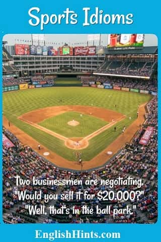 Photo of a baseball ballpark, with text: Two businessmen are negotiating. 'Would you sell it for $20,000?' 'Well, that's in the ballpark.'