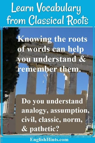 photo of Greek ruins with text: Knowing the roots of words can help you understand and remember them. Do you understand analogy, assumption, civil, classic, norm, & pathetic?